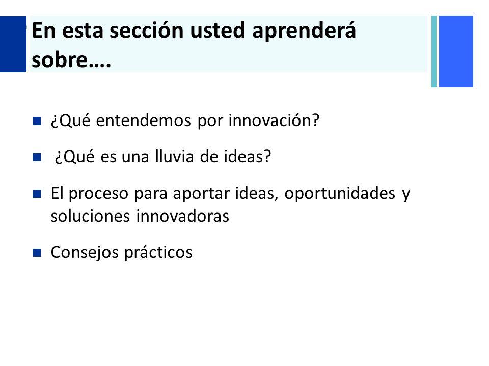 + En esta sección usted aprenderá sobre…. ¿Qué entendemos por innovación? ¿Qué es una lluvia de ideas? El proceso para aportar ideas, oportunidades y