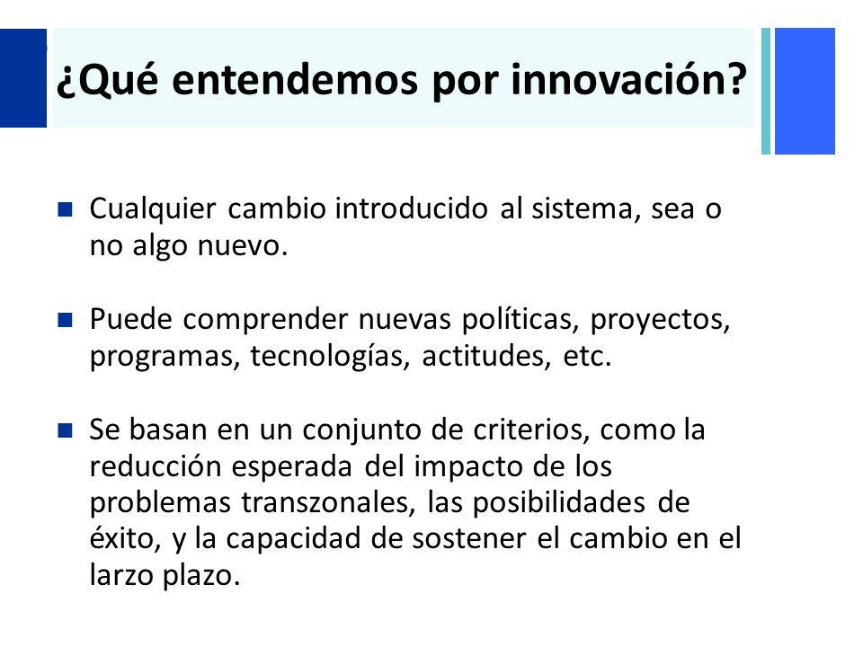 + ¿Qué entendemos por innovación? Cualquier cambio introducido al sistema, sea o no algo nuevo. Puede comprender nuevas políticas, proyectos, programa
