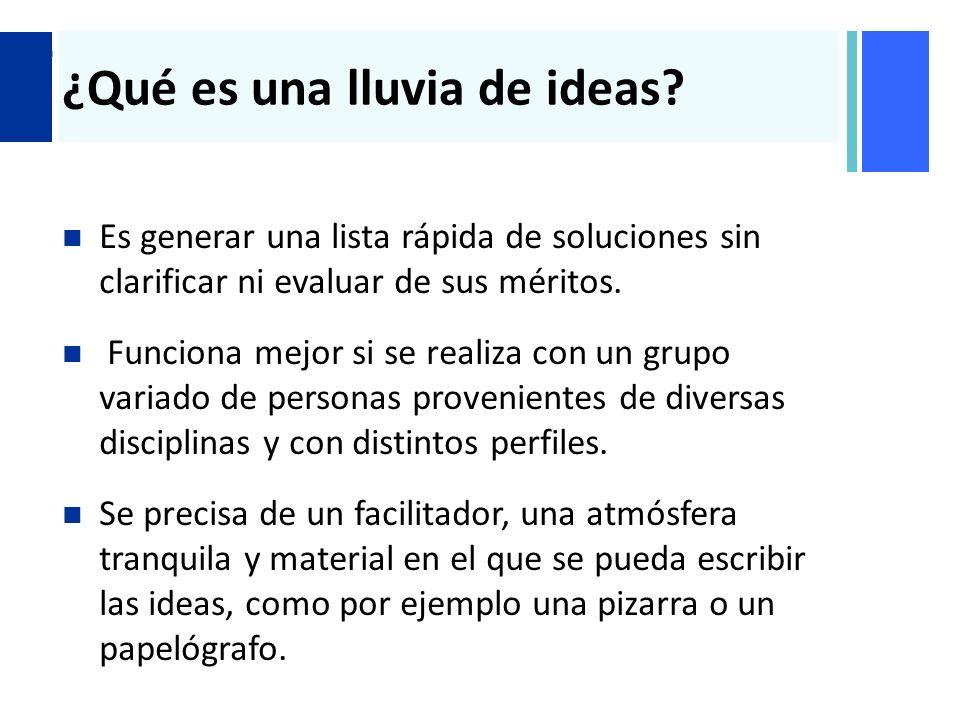 + ¿Qué es una lluvia de ideas? Es generar una lista rápida de soluciones sin clarificar ni evaluar de sus méritos. Funciona mejor si se realiza con un