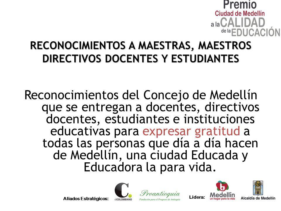 Aliados Estratégicos: Lidera: RECONOCIMIENTOS A MAESTRAS, MAESTROS DIRECTIVOS DOCENTES Y ESTUDIANTES Reconocimientos del Concejo de Medellín que se en