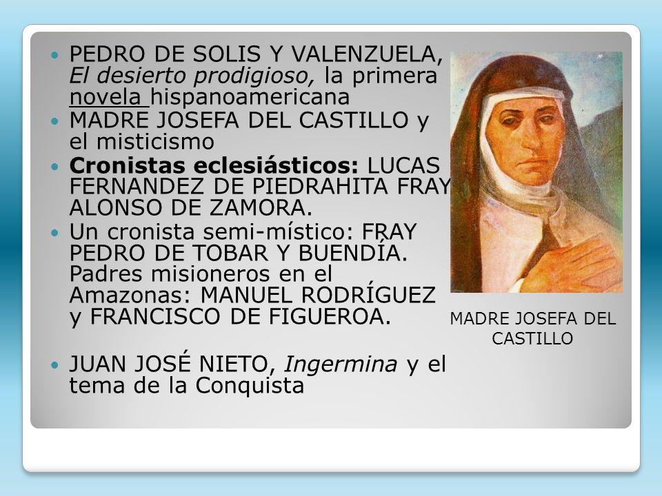 PEDRO DE SOLIS Y VALENZUELA, El desierto prodigioso, la primera novela hispanoamericana MADRE JOSEFA DEL CASTILLO y el misticismo Cronistas eclesiásticos: LUCAS FERNANDEZ DE PIEDRAHITA FRAY ALONSO DE ZAMORA.