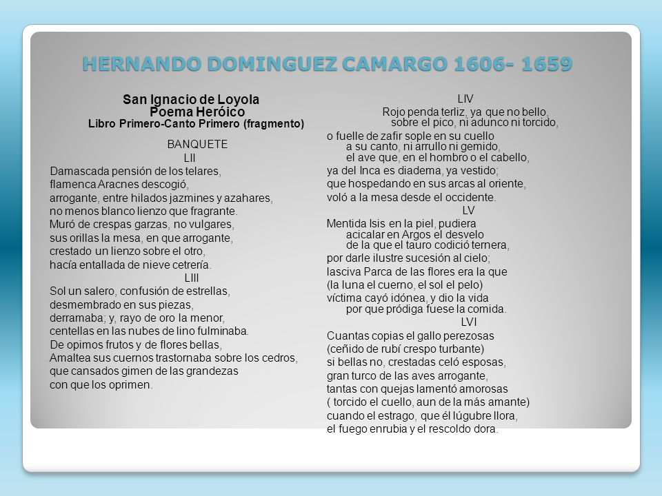 HERNANDO DOMINGUEZ CAMARGO 1606- 1659 San Ignacio de Loyola Poema Heróico Libro Primero-Canto Primero (fragmento) BANQUETE LII Damascada pensión de los telares, flamenca Aracnes descogió, arrogante, entre hilados jazmines y azahares, no menos blanco lienzo que fragrante.