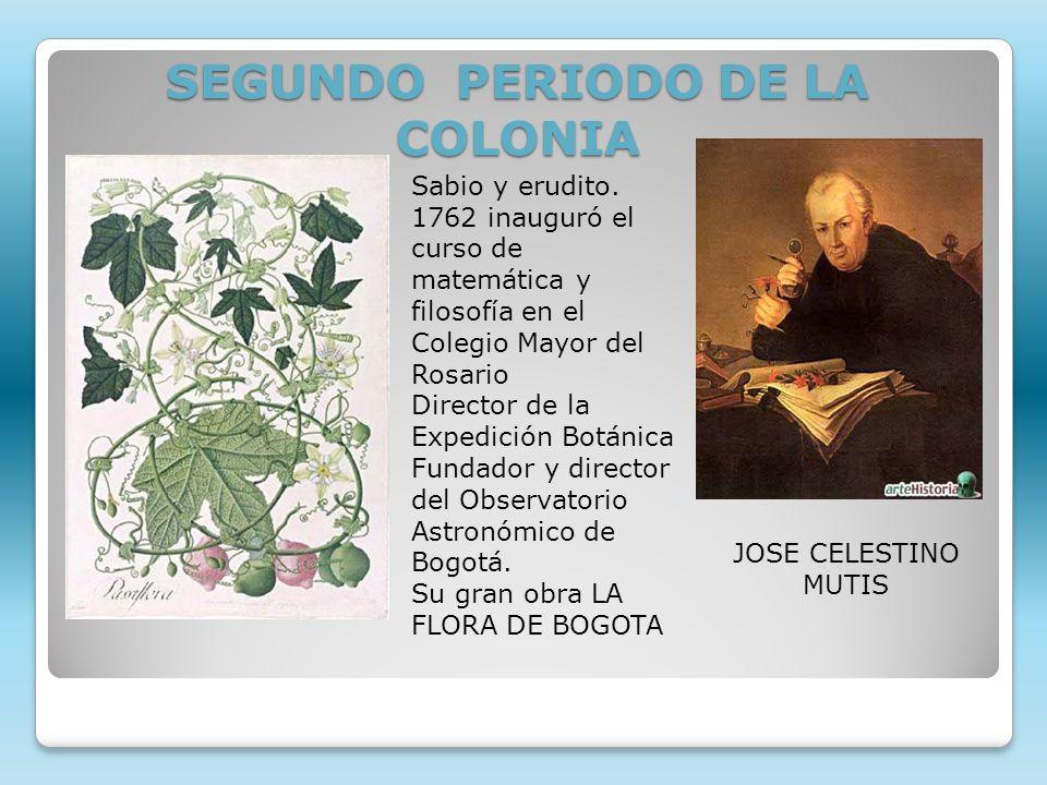 SEGUNDO PERIODO DE LA COLONIA Sabio y erudito. 1762 inauguró el curso de matemática y filosofía en el Colegio Mayor del Rosario Director de la Expedic