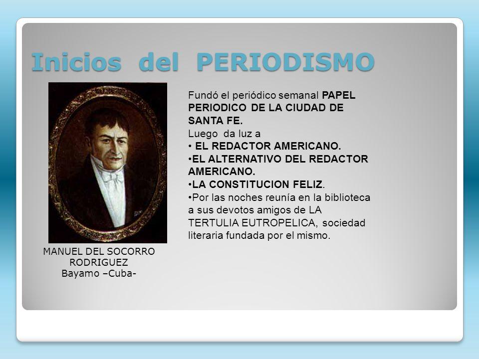 Inicios del PERIODISMO MANUEL DEL SOCORRO RODRIGUEZ Bayamo –Cuba- Fundó el periódico semanal PAPEL PERIODICO DE LA CIUDAD DE SANTA FE. Luego da luz a