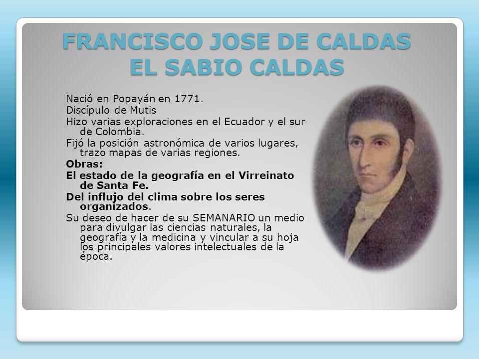 FRANCISCO JOSE DE CALDAS EL SABIO CALDAS Nació en Popayán en 1771. Discípulo de Mutis Hizo varias exploraciones en el Ecuador y el sur de Colombia. Fi