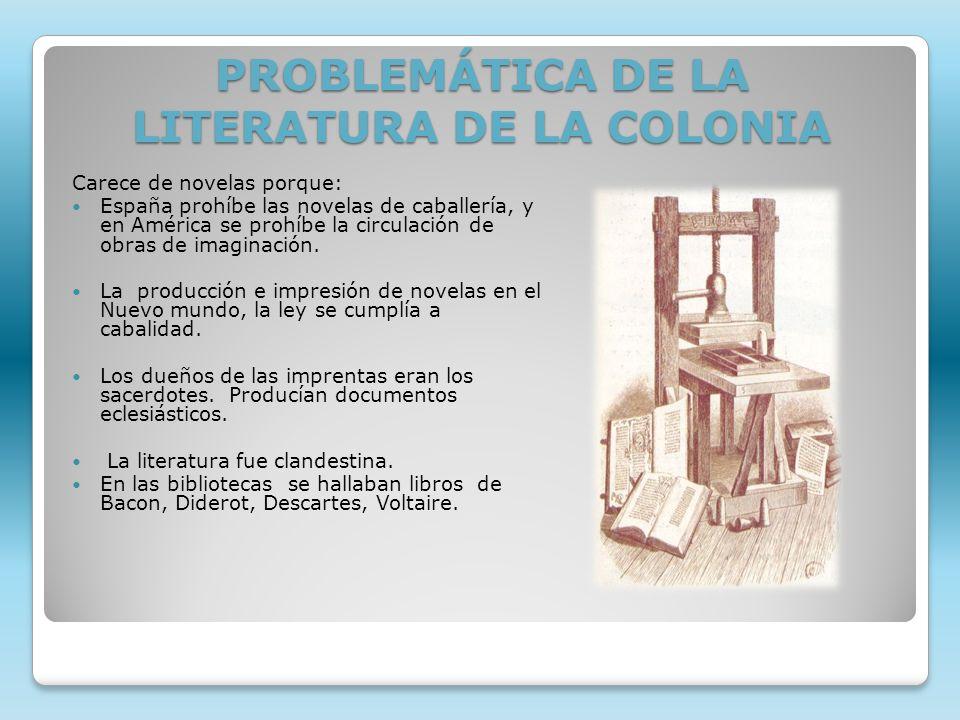 PROBLEMÁTICA DE LA LITERATURA DE LA COLONIA Carece de novelas porque: España prohíbe las novelas de caballería, y en América se prohíbe la circulación
