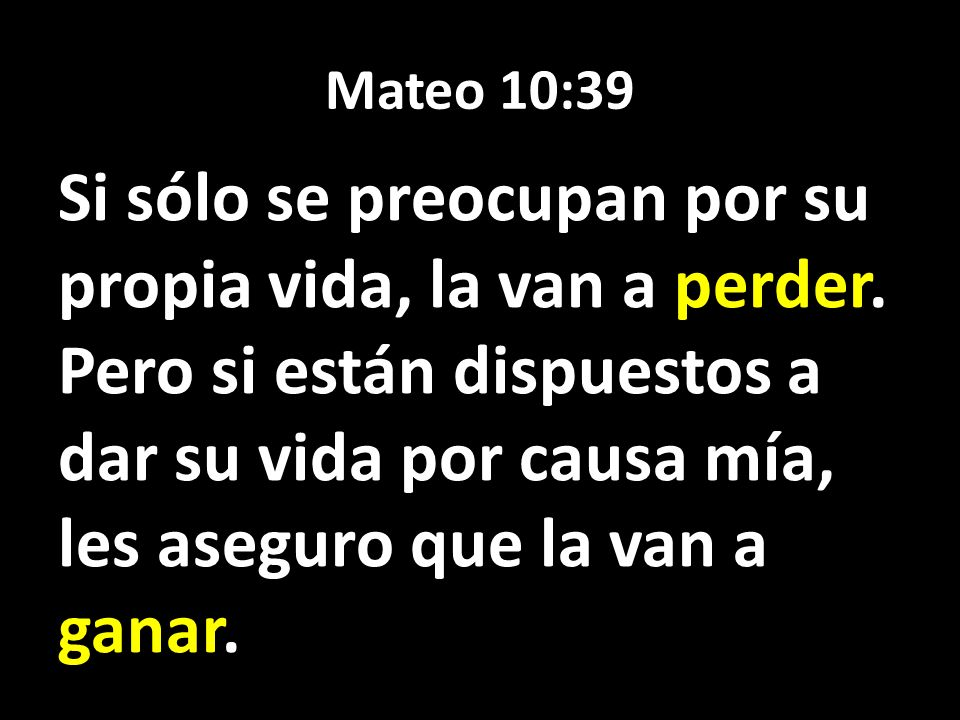 Mateo 10:39 Si sólo se preocupan por su propia vida, la van a perder. Pero si están dispuestos a dar su vida por causa mía, les aseguro que la van a g