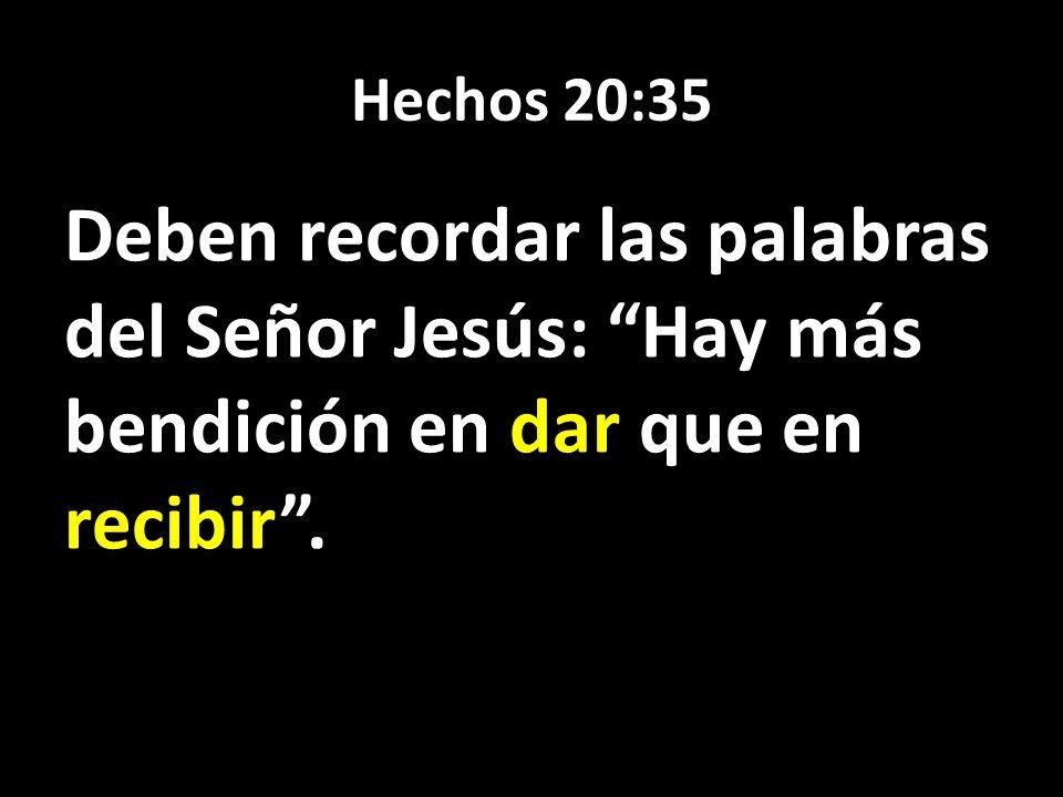 Hechos 20:35 Deben recordar las palabras del Señor Jesús: Hay más bendición en dar que en recibir.