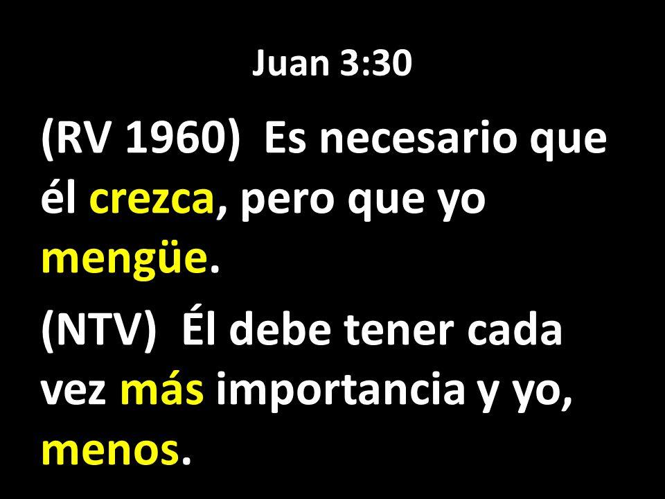 Juan 3:30 (RV 1960) Es necesario que él crezca, pero que yo mengüe. (NTV) Él debe tener cada vez más importancia y yo, menos.
