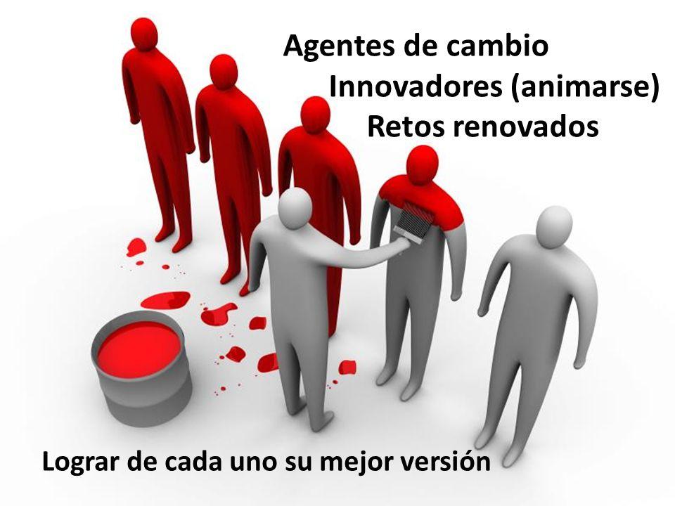 Agentes de cambio Innovadores (animarse) Retos renovados Lograr de cada uno su mejor versión