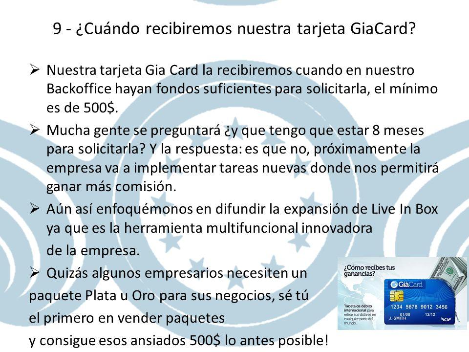 9 - ¿Cuándo recibiremos nuestra tarjeta GiaCard? Nuestra tarjeta Gia Card la recibiremos cuando en nuestro Backoffice hayan fondos suficientes para so