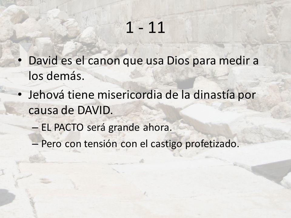 1 - 11 David es el canon que usa Dios para medir a los demás. Jehová tiene misericordia de la dinastía por causa de DAVID. – EL PACTO será grande ahor