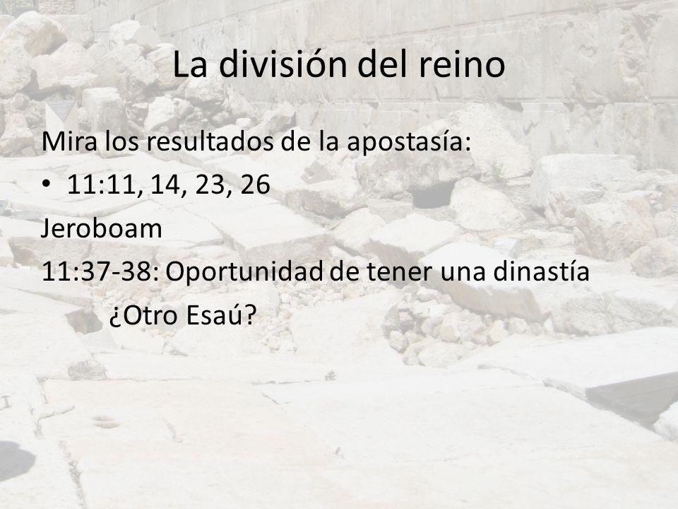 La división del reino Mira los resultados de la apostasía: 11:11, 14, 23, 26 Jeroboam 11:37-38: Oportunidad de tener una dinastía ¿Otro Esaú?