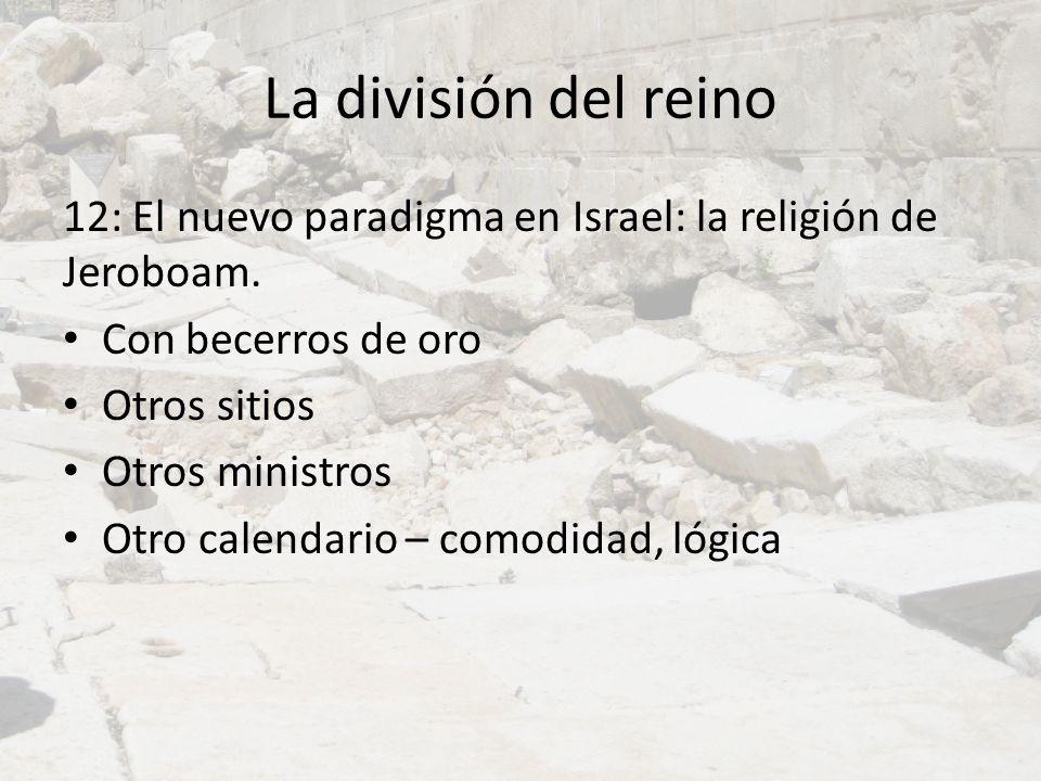 La división del reino 12: El nuevo paradigma en Israel: la religión de Jeroboam. Con becerros de oro Otros sitios Otros ministros Otro calendario – co