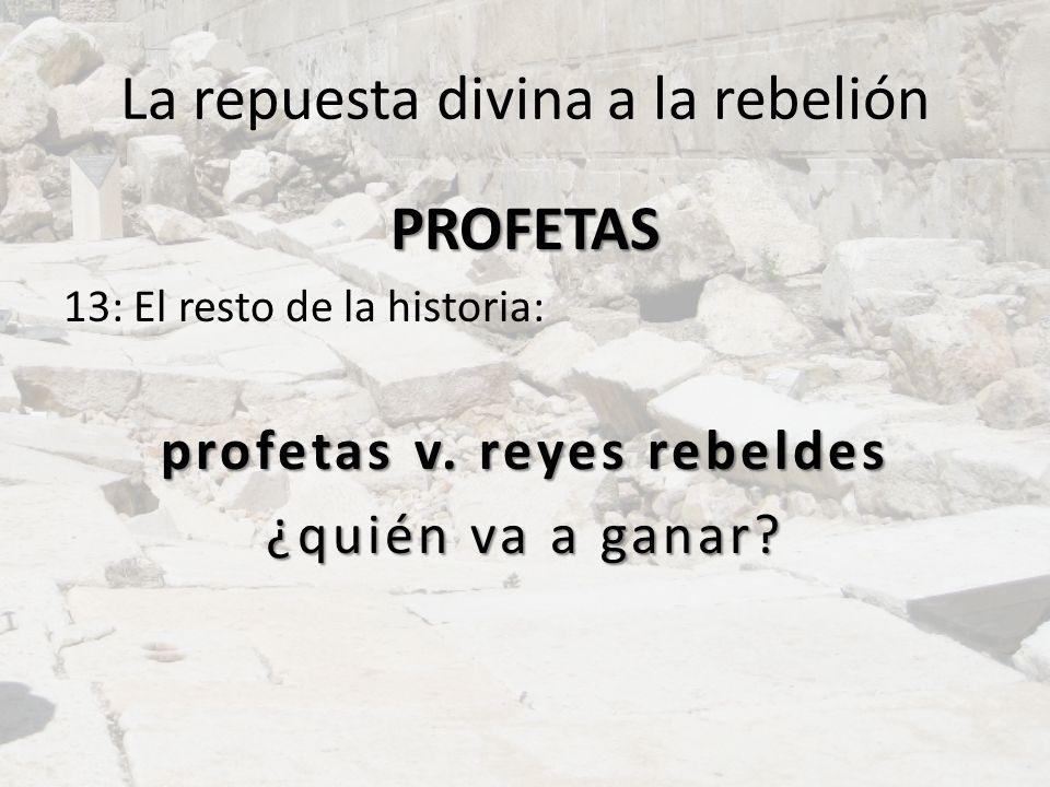 La repuesta divina a la rebelión PROFETAS 13: El resto de la historia: profetas v. reyes rebeldes ¿quién va a ganar?