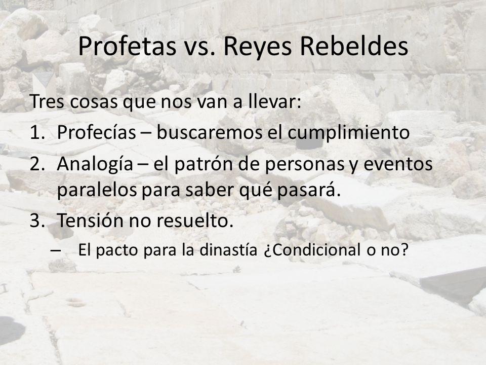Profetas vs. Reyes Rebeldes Tres cosas que nos van a llevar: 1.Profecías – buscaremos el cumplimiento 2.Analogía – el patrón de personas y eventos par