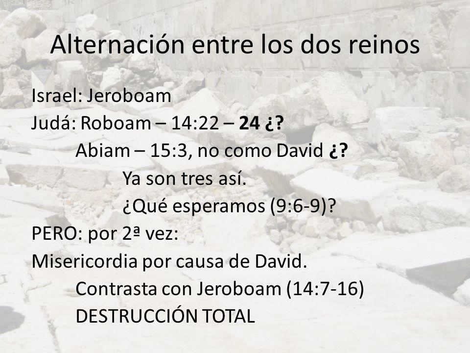 Alternación entre los dos reinos Israel: Jeroboam Judá: Roboam – 14:22 – 24 ¿? Abiam – 15:3, no como David ¿? Ya son tres así. ¿Qué esperamos (9:6-9)?