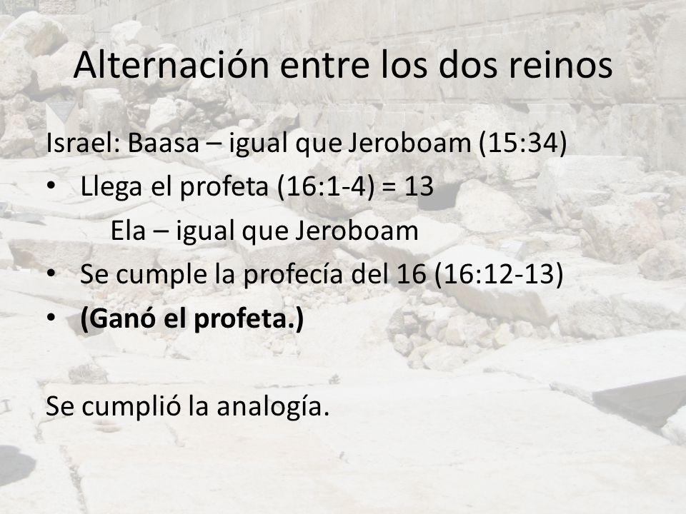 Alternación entre los dos reinos Israel: Baasa – igual que Jeroboam (15:34) Llega el profeta (16:1-4) = 13 Ela – igual que Jeroboam Se cumple la profe