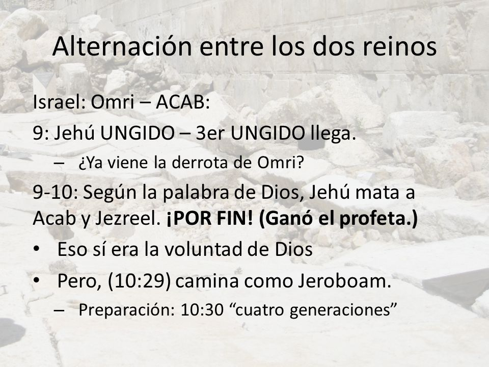 Alternación entre los dos reinos Israel: Omri – ACAB: 9: Jehú UNGIDO – 3er UNGIDO llega. – ¿Ya viene la derrota de Omri? 9-10: Según la palabra de Dio