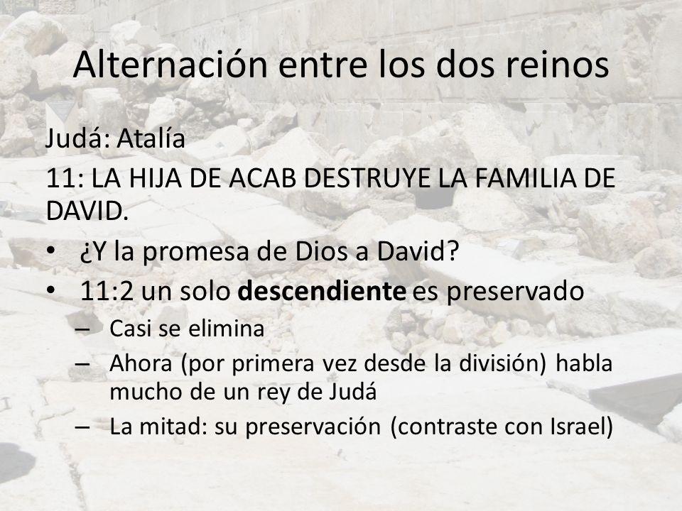 Alternación entre los dos reinos Judá: Atalía 11: LA HIJA DE ACAB DESTRUYE LA FAMILIA DE DAVID. ¿Y la promesa de Dios a David? 11:2 un solo descendien
