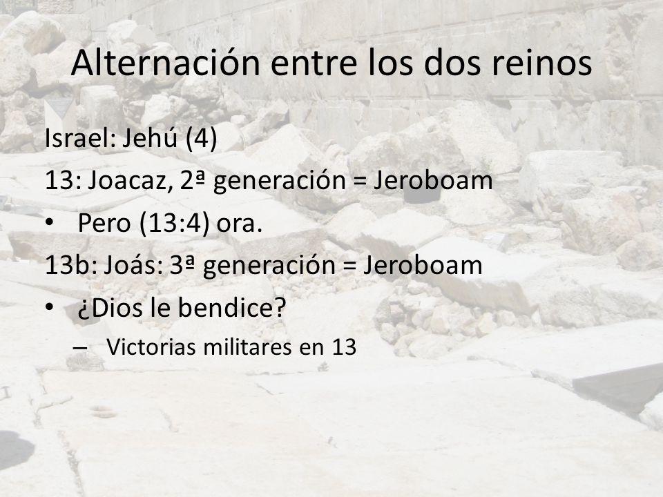 Alternación entre los dos reinos Israel: Jehú (4) 13: Joacaz, 2ª generación = Jeroboam Pero (13:4) ora. 13b: Joás: 3ª generación = Jeroboam ¿Dios le b