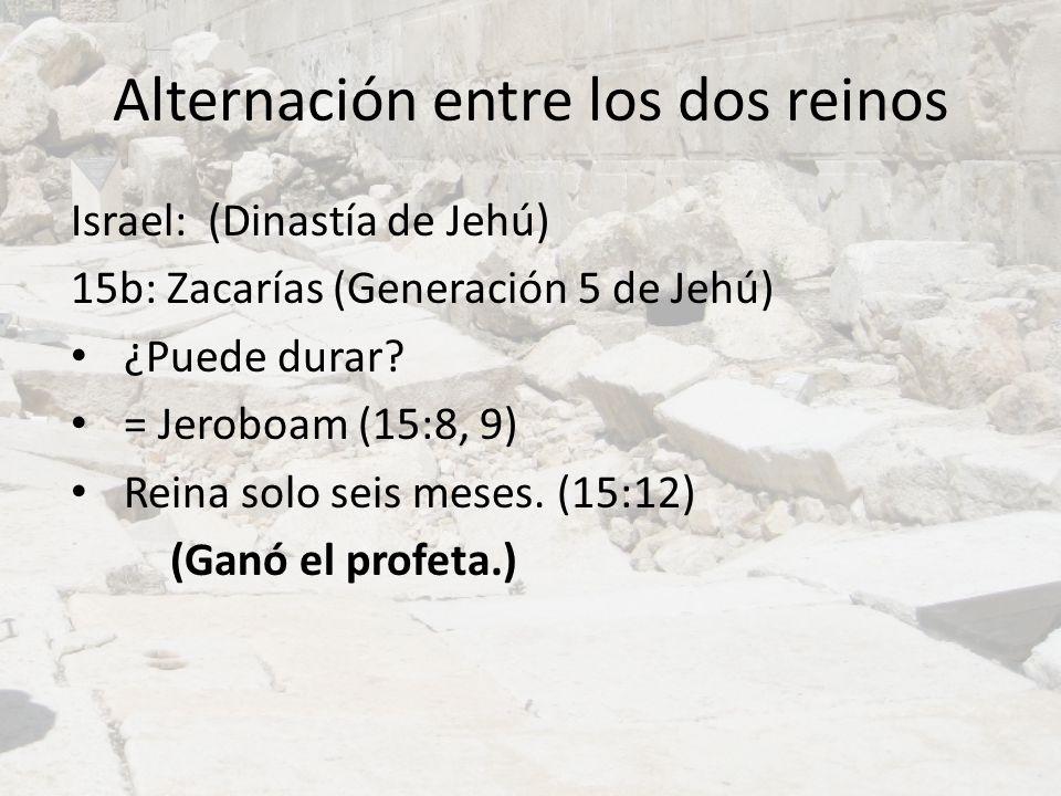 Alternación entre los dos reinos Israel: (Dinastía de Jehú) 15b: Zacarías (Generación 5 de Jehú) ¿Puede durar? = Jeroboam (15:8, 9) Reina solo seis me