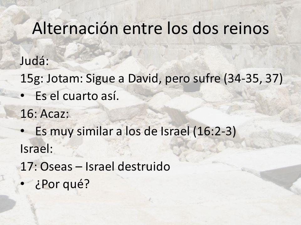 Alternación entre los dos reinos Judá: 15g: Jotam: Sigue a David, pero sufre (34-35, 37) Es el cuarto así. 16: Acaz: Es muy similar a los de Israel (1