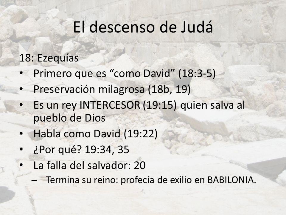 El descenso de Judá 18: Ezequías Primero que es como David (18:3-5) Preservación milagrosa (18b, 19) Es un rey INTERCESOR (19:15) quien salva al puebl