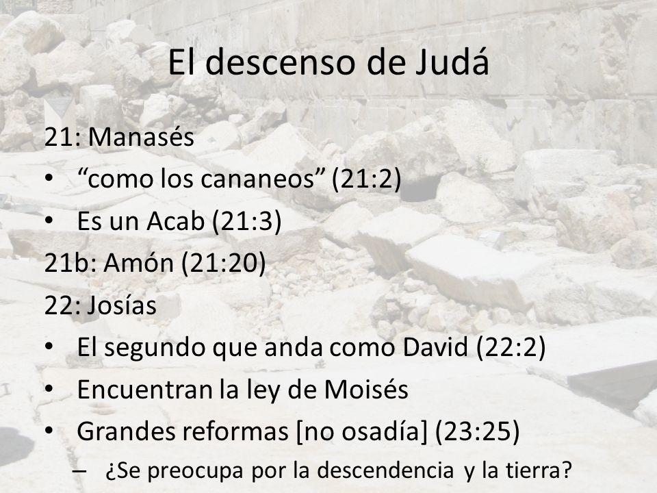 El descenso de Judá 21: Manasés como los cananeos (21:2) Es un Acab (21:3) 21b: Amón (21:20) 22: Josías El segundo que anda como David (22:2) Encuentr