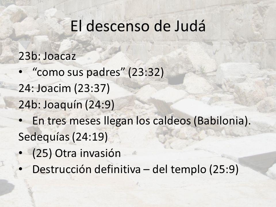 El descenso de Judá 23b: Joacaz como sus padres (23:32) 24: Joacim (23:37) 24b: Joaquín (24:9) En tres meses llegan los caldeos (Babilonia). Sedequías