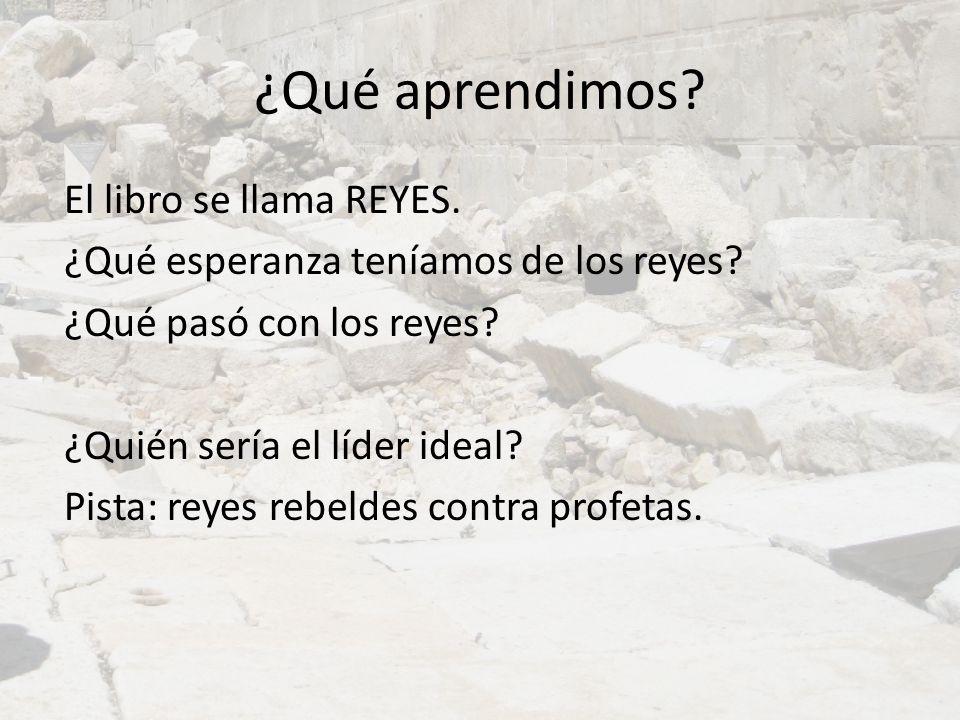 ¿Qué aprendimos? El libro se llama REYES. ¿Qué esperanza teníamos de los reyes? ¿Qué pasó con los reyes? ¿Quién sería el líder ideal? Pista: reyes reb