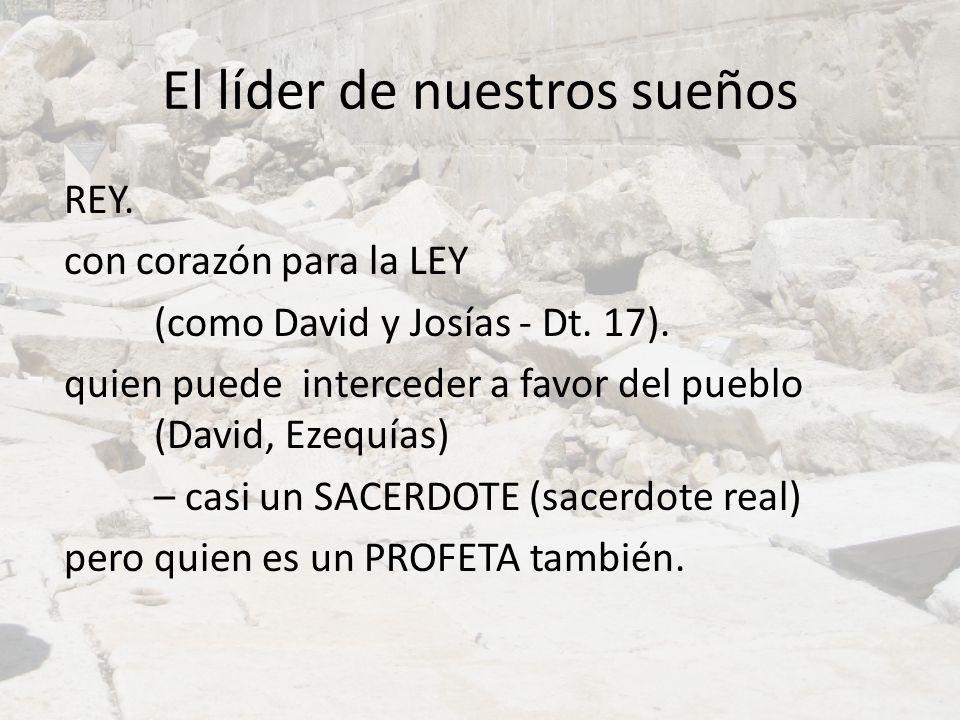 El líder de nuestros sueños REY. con corazón para la LEY (como David y Josías - Dt. 17). quien puede interceder a favor del pueblo (David, Ezequías) –