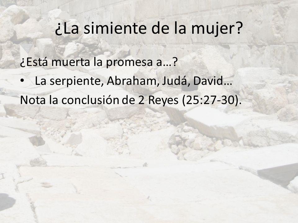 ¿La simiente de la mujer? ¿Está muerta la promesa a…? La serpiente, Abraham, Judá, David… Nota la conclusión de 2 Reyes (25:27-30).