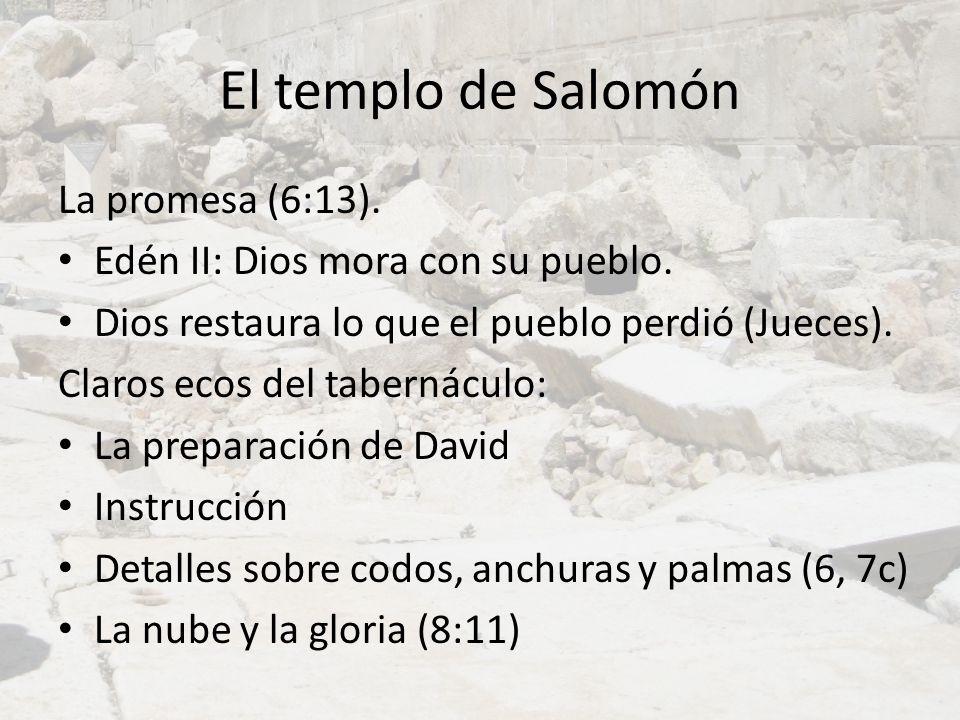 El templo de Salomón La promesa (6:13). Edén II: Dios mora con su pueblo. Dios restaura lo que el pueblo perdió (Jueces). Claros ecos del tabernáculo: