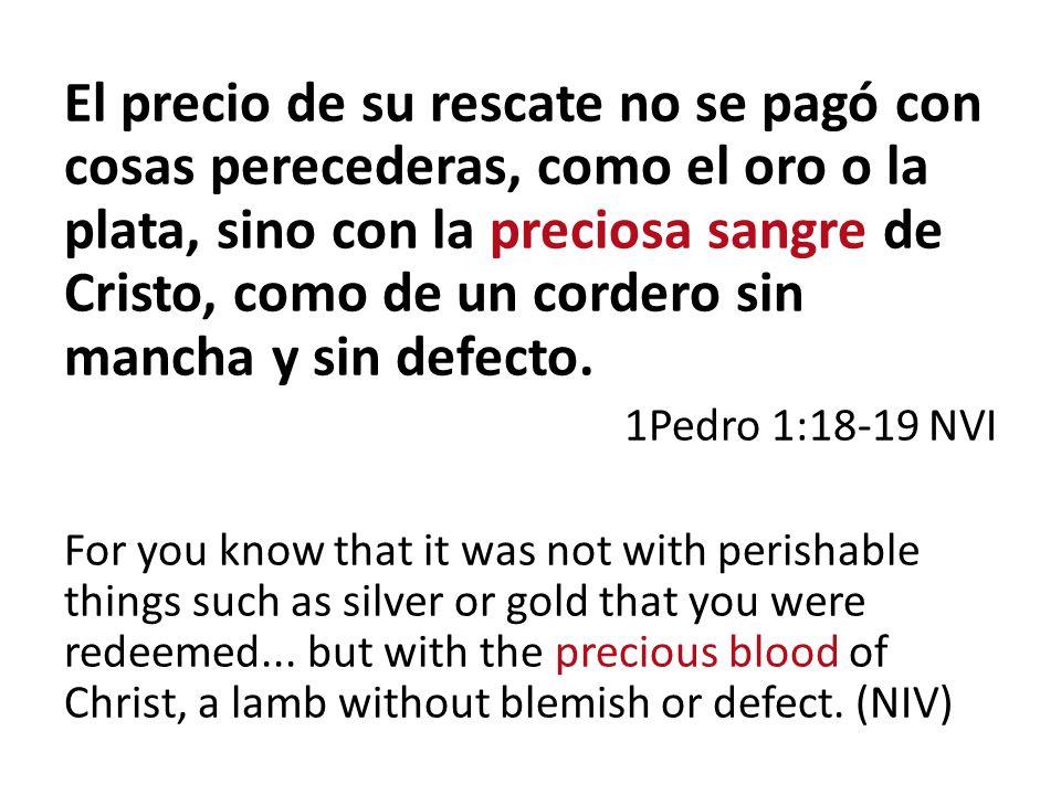 El precio de su rescate no se pagó con cosas perecederas, como el oro o la plata, sino con la preciosa sangre de Cristo, como de un cordero sin mancha y sin defecto.
