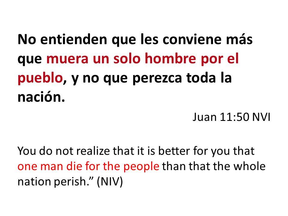 No entienden que les conviene más que muera un solo hombre por el pueblo, y no que perezca toda la nación. Juan 11:50 NVI You do not realize that it i