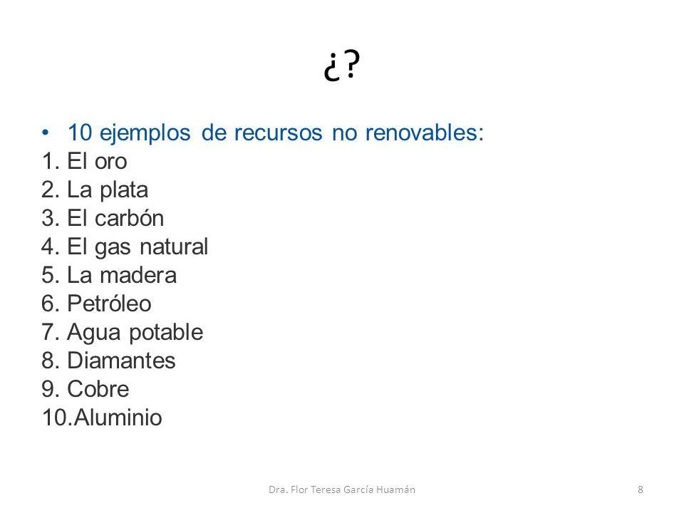 ¿? 10 ejemplos de recursos no renovables: 1.El oro 2.La plata 3.El carbón 4.El gas natural 5.La madera 6.Petróleo 7.Agua potable 8.Diamantes 9.Cobre 1