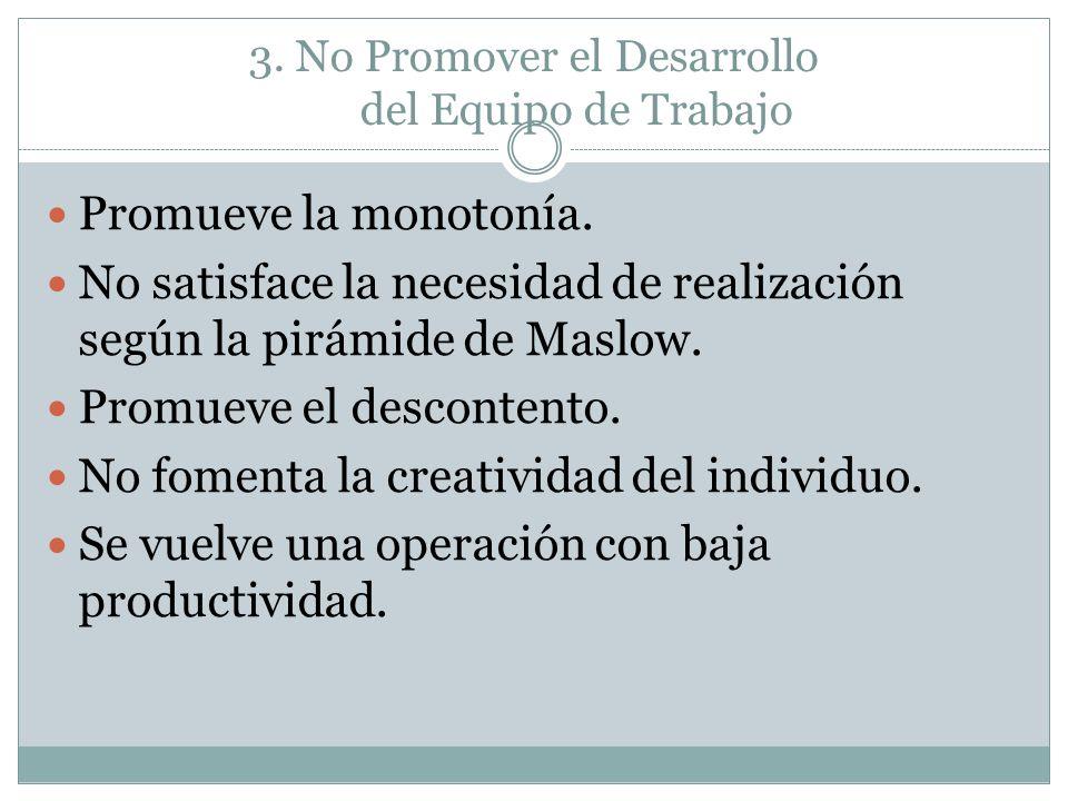 3. No Promover el Desarrollo del Equipo de Trabajo Promueve la monotonía. No satisface la necesidad de realización según la pirámide de Maslow. Promue
