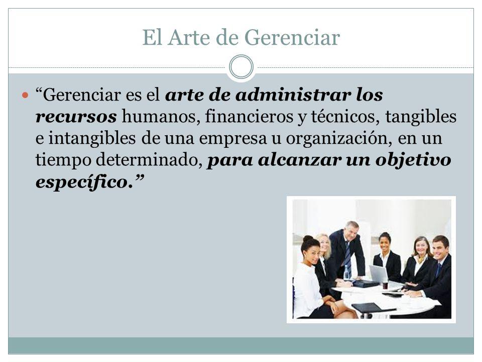 El Arte de Gerenciar Gerenciar es el arte de administrar los recursos humanos, financieros y técnicos, tangibles e intangibles de una empresa u organi