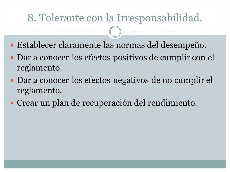 8. Tolerante con la Irresponsabilidad. Establecer claramente las normas del desempeño. Dar a conocer los efectos positivos de cumplir con el reglament