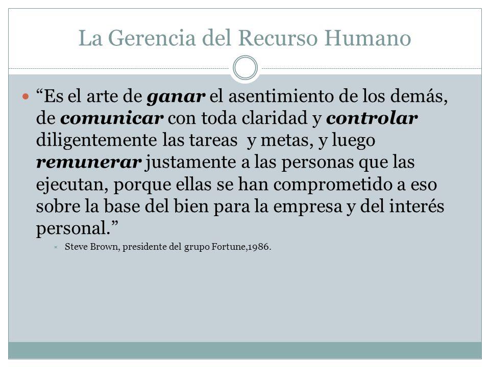 La Gerencia del Recurso Humano Es el arte de ganar el asentimiento de los demás, de comunicar con toda claridad y controlar diligentemente las tareas