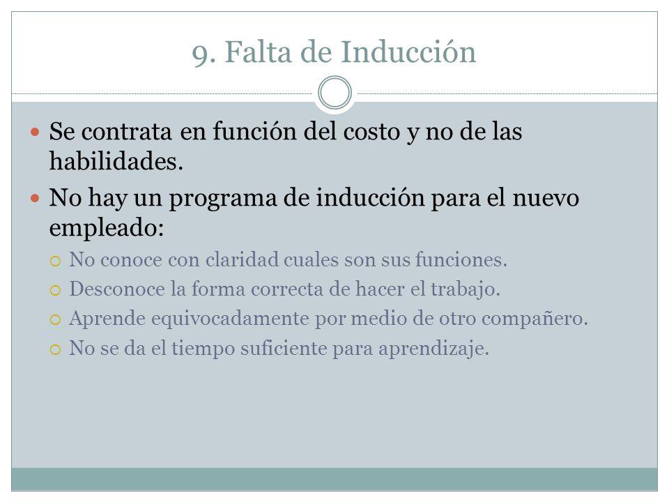 9. Falta de Inducción Se contrata en función del costo y no de las habilidades. No hay un programa de inducción para el nuevo empleado: No conoce con