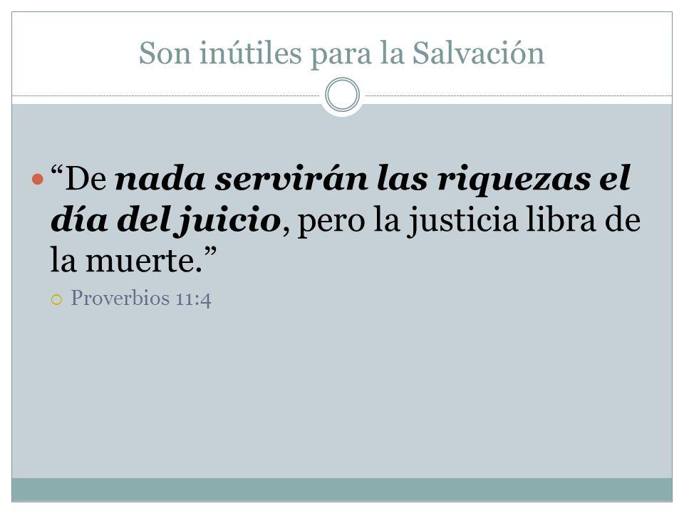 Son inútiles para la Salvación De nada servirán las riquezas el día del juicio, pero la justicia libra de la muerte. Proverbios 11:4