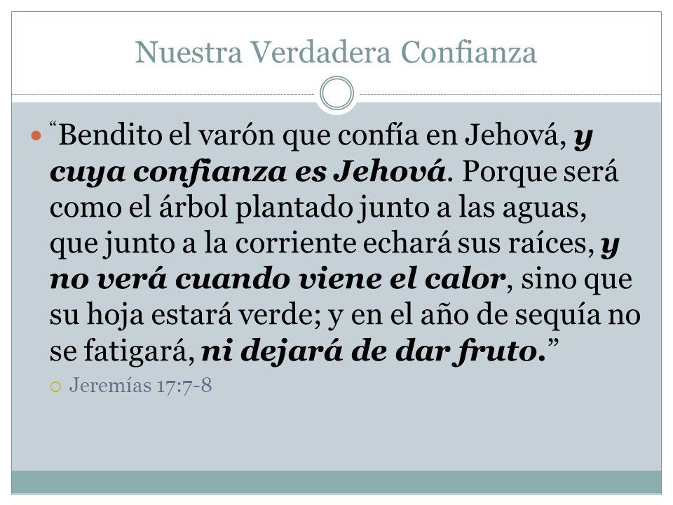 Nuestra Verdadera Confianza Bendito el varón que confía en Jehová, y cuya confianza es Jehová. Porque será como el árbol plantado junto a las aguas, q