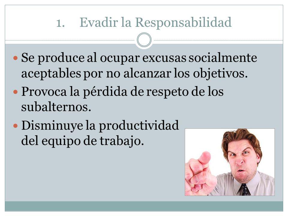 1.Evadir la Responsabilidad Se produce al ocupar excusas socialmente aceptables por no alcanzar los objetivos. Provoca la pérdida de respeto de los su