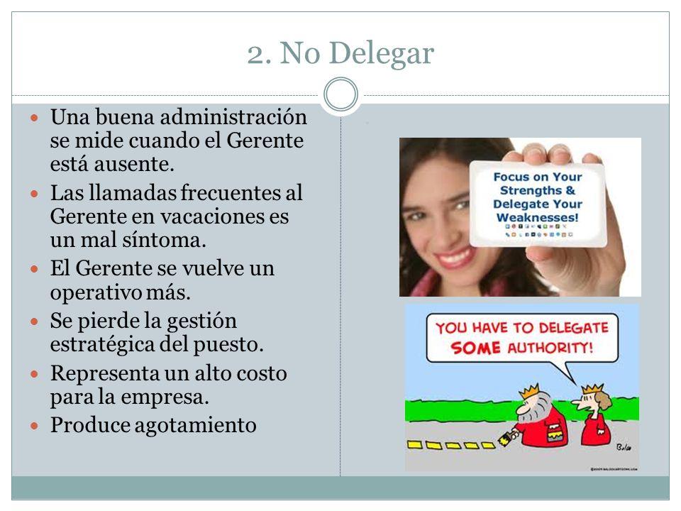 2. No Delegar Una buena administración se mide cuando el Gerente está ausente. Las llamadas frecuentes al Gerente en vacaciones es un mal síntoma. El