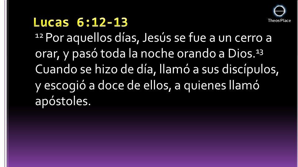 Theos Place 12 Por aquellos días, Jesús se fue a un cerro a orar, y pasó toda la noche orando a Dios. 13 Cuando se hizo de día, llamó a sus discípulos
