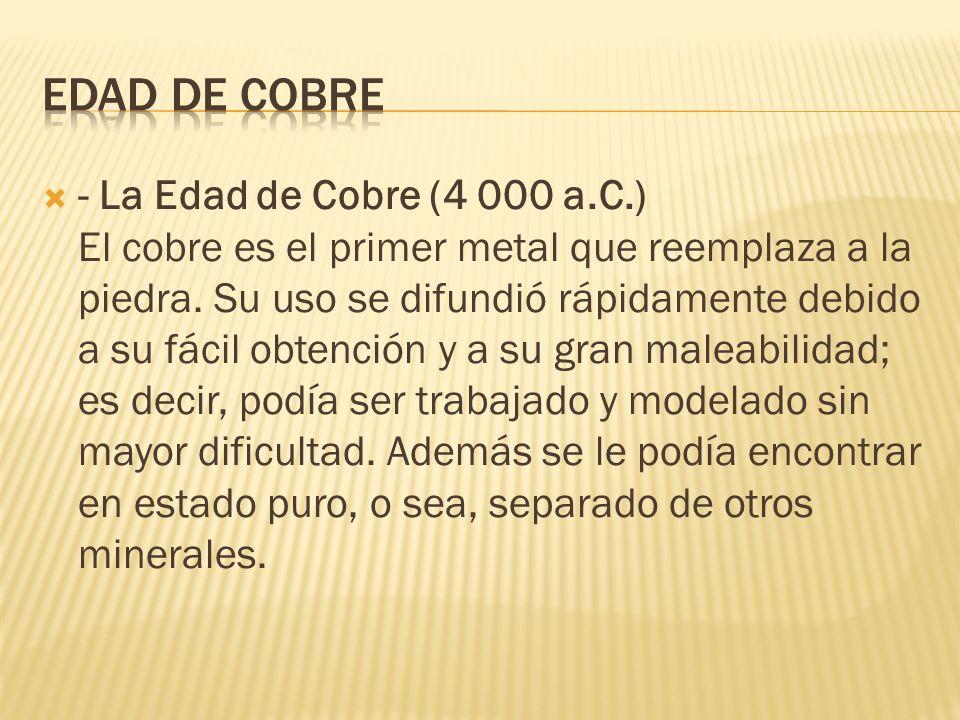 - La Edad de Cobre (4 000 a.C.) El cobre es el primer metal que reemplaza a la piedra. Su uso se difundió rápidamente debido a su fácil obtención y a