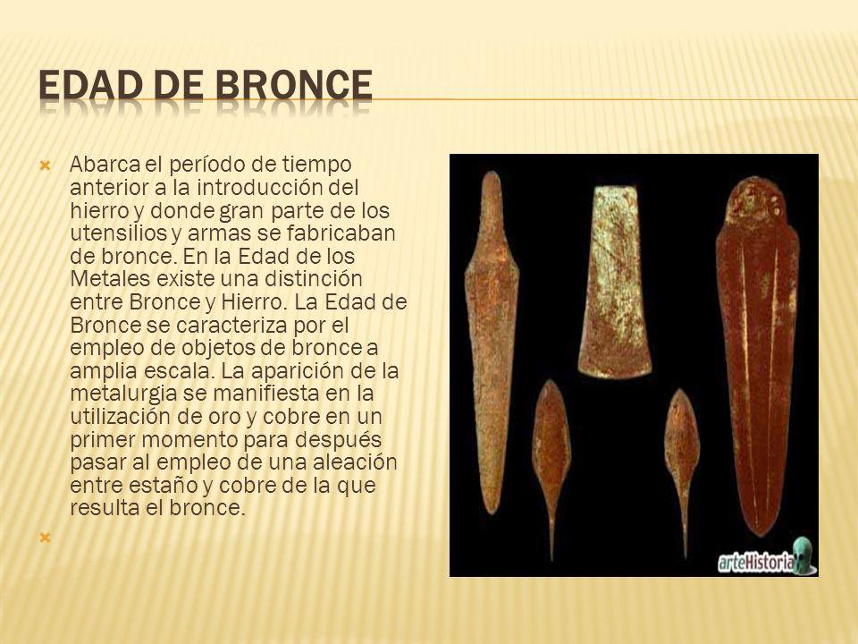 Abarca el período de tiempo anterior a la introducción del hierro y donde gran parte de los utensilios y armas se fabricaban de bronce. En la Edad de