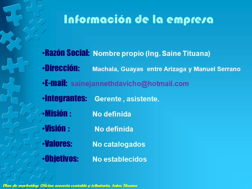 Plan de marketing: Oficina asesoría contable y tributaria. Saine Tituana Información de la empresa Razón Social: Nombre propio (Ing. Saine Tituana) Di